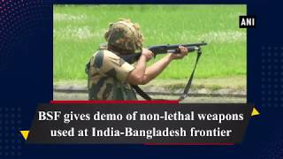 BSF gives demo of non-lethal weapons used at India-Bangladesh frontier