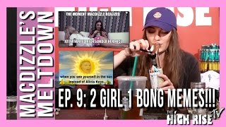 MACDIZZLE'S MELTDOWN EPISODE 9 (2 GIRLS 1 BONG MEMES!!!)