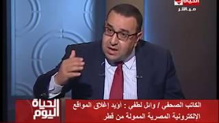 الحياة اليوم - الكاتب الصحفي / وائل لطفي : أؤيد إغلاق المواقع الإلكترونية المصرية الممولة من قطر