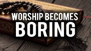 WHEN WORSHIP BECOMES BORING (THE BEST SOLUTION)