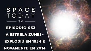 A Estrela Zumbi - Explodiu em 1954 E Novamente Em 2014 - Space Today TV Ep.953