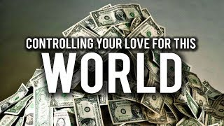 BEST WAY TO CONTROL YOUR LOVE FOR THIS WORLD