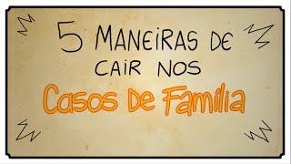 5 MANEIRAS DE CAIR NOS CASOS DE FAMÍLIA