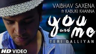 You and Me (Teri Galliyan) Full Video Song | Vaibhav Saxena ft. Kabuki Khanna