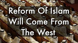 Reform Of Islam Will Come From The West