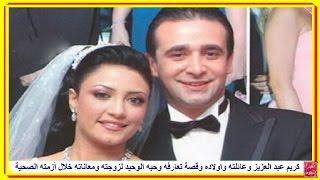 أبناء كريم عبد العزيز وعائلته وقصة معرفته بزوجته (حبه الوحيد) ومعاناته خلال أزمته الصحية