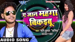 Shani Kumar Shaniya NEW लोकगीत - Ae Jaan Mahanga Bikaibu - Bhojpuri Hit Songs 2017 new