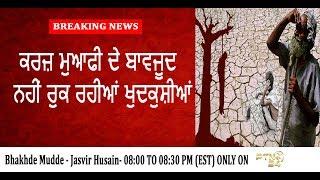 ਕਰਜ਼ ਮੁਆਫੀ ਦੇ ਬਾਵਜੂਦ ਨਹੀ ਰੁਕ ਰਹੀਆਂ ਖੁਦਕੁਸ਼ੀਆਂ Jasvir Hussain   Bhakhde Mudde#32 PTN24 News Channel