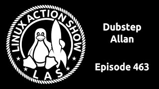 Dubstep Allan | Linux Action Show 463