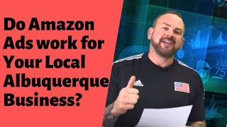 Do Amazon Ads work for your Local Albuquerque Business?
