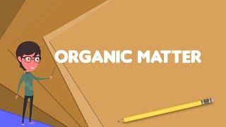 What is Organic matter? Explain Organic matter, Define Organic matter, Meaning of Organic matter