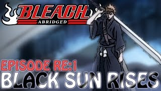 Bleach (Re:S) Abridged Ep1 - Black Sun Rises