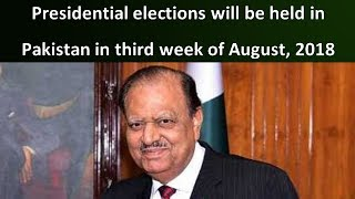 Presidential elections will be held in Pakistan in third week of August, 2018 | mamnoon hussain