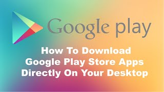 How To Download Google Play Store Apps Directly To Your Windows PC