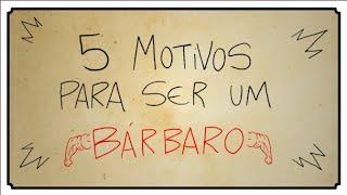 5 MOTIVOS PARA SER UM BÁRBARO
