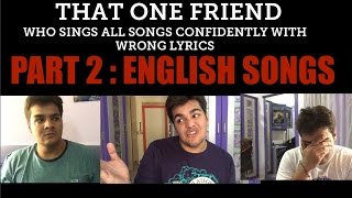 That one friend who sings all songs confidently with wrong lyrics :PART 2 ENGLISH SONGS
