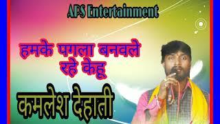 KAMLESH DEHATI 2018 का नया गम का गाना/Humke Pagla Banawle Rhe Kehu/APS ENTERTAINMENT