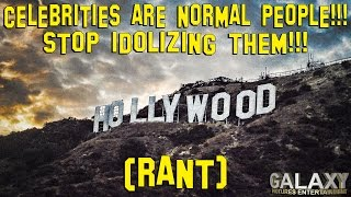 Celebrities Are Normal People!!! Stop Idolizing Them!!! (Rant).