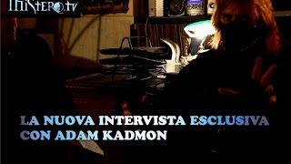 LA NUOVA INTERVISTA ESCLUSIVA CON ADAM KADMON