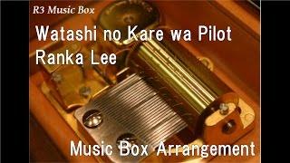 Watashi no Kare wa Pilot/Ranka Lee [Music Box] (