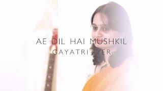 Ae Dil Hai Mushkil female cover by Gayatri Iyer||Ranbir Kapoor||Arijit Singh