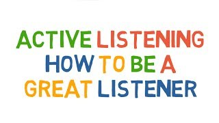 Active Listening. How to be a great listener.