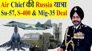 Air Force Chief BS Dhanoa की Russia यात्रा: Su-57, S-400 And Mig-35 Deal