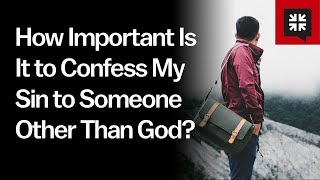 How Important Is It to Confess My Sin to Someone Other Than God? // Ask Pastor John