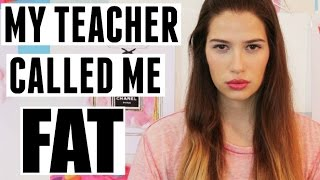 MY TEACHER CALLED ME FAT!!!!