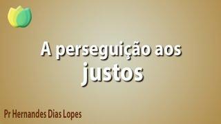 A perseguição aos justos - Pr Hernandes Dias Lopes