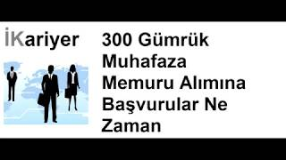300 Gümrük Muhafaza Memuru Alımına Başvurular Ne Zaman Başlayacak? - İKariyer