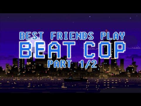 Best Friends Play Beat Cop (Part 1/2)