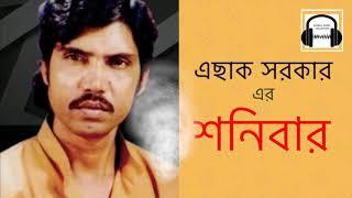 """এছাক সরকার এর জনপ্রিয় গান """"শনিবার""""।। Most Popular Song of Eshak SorKar """"Shonibar"""""""