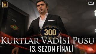 Kurtlar Vadisi Pusu 300. Bölüm - Sezon Finali