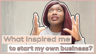 What Inspired me to start my own business?/ My journey into Entrepreneurship