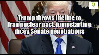 Trump throws lifeline to Iran nuclear pact, jumpstarting dicey Senate negotiations