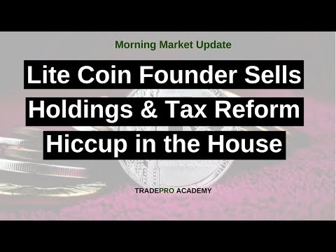 Lite Coin Founder Sells Holdings & Tax Reform Hiccup in the House