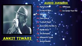 Best of Ankit Tiwari Songs 2018 | TOP 10 SONGS | Ankit Tiwari Audio Jukebox