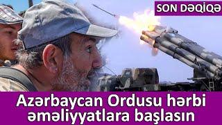 SON DƏQİQƏ: Azərbaycan Ordusu hərbi əməliyyatlara başlasın
