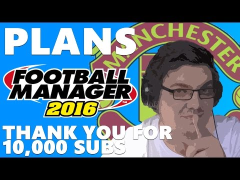 Football Manager 2016 PLANS | 10,000 SUBSCRIBERS