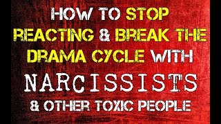 How to Stop Reacting \u0026 Break The Drama Cycle With Narcissists and Other Toxic People