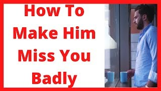 How to make him miss you badly