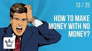 How to make MONEY with NO MONEY?