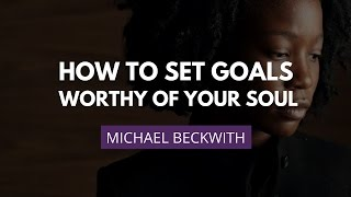 Setting Soul-Worthy Goals | Michael Beckwith