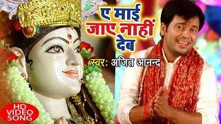 आगया Ajit Anand का सुपरहिट देवी गीत 2018 - Ae Mai Jaye Na Dehab - Bhojpuri Hit Devi Geet 2018