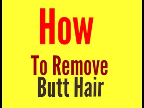 How To Remove Hair From Anus Naturally - How To Remove Butt Hair Naturally
