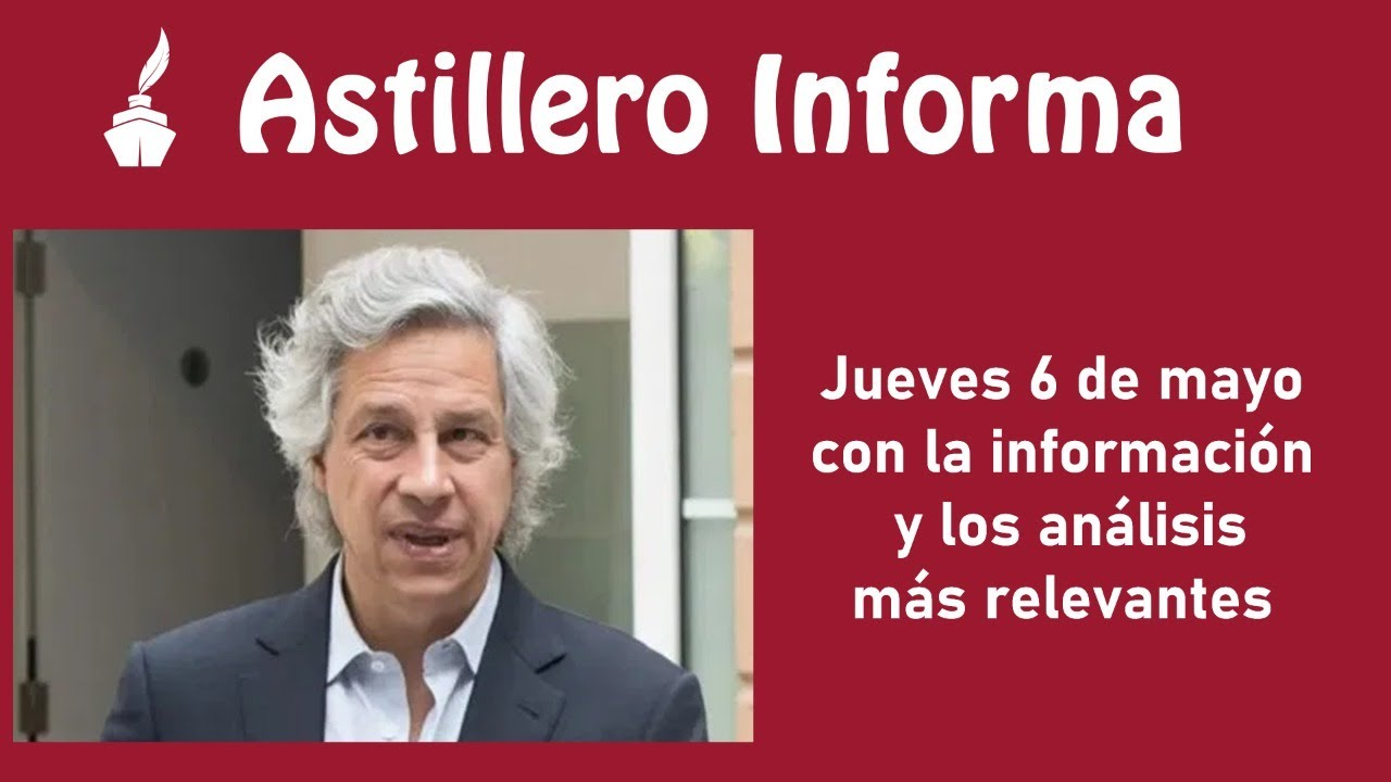 #AstilleroInforma del jueves 6 de mayo, con la información y los análisis más relevantes