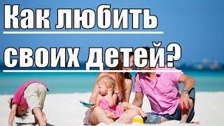Почему родители не могут дать ребенку бескорыстную любовь? Настоящая любовь к детям. Нарушевич