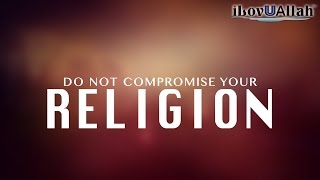 Do Not Compromise Your Religion | Must Watch