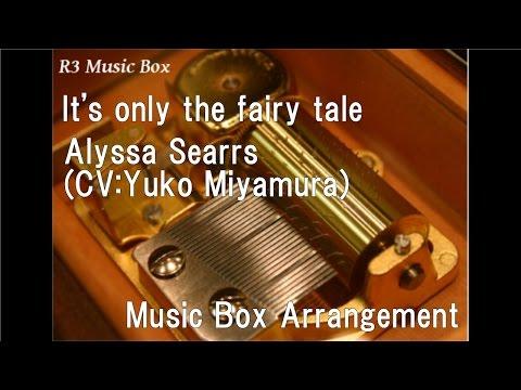 It's only the fairy tale/Alyssa Searrs (CV:Yuko Miyamura) [Music Box] (Anime